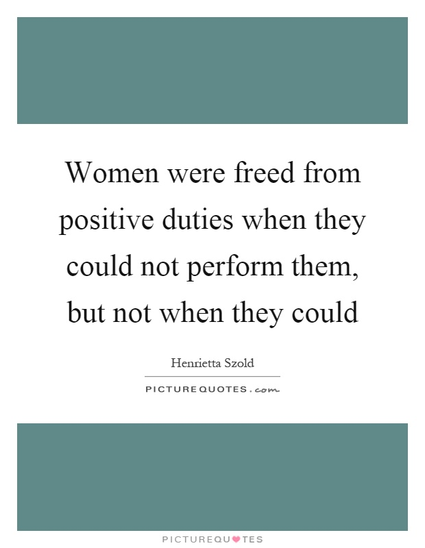 Women were freed from positive duties when they could not perform them, but not when they could Picture Quote #1