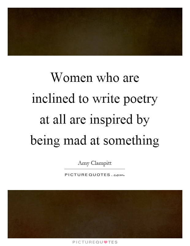 Women who are inclined to write poetry at all are inspired by being mad at something Picture Quote #1