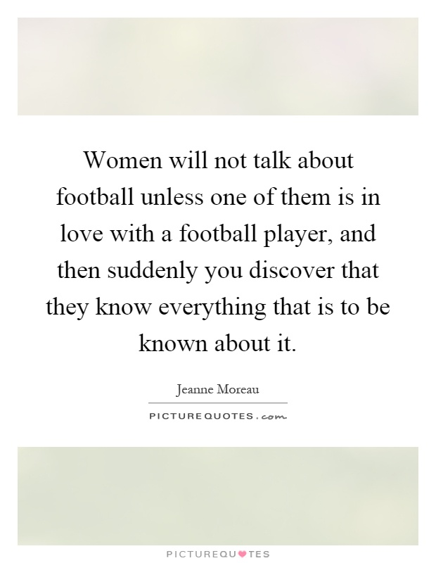 Women will not talk about football unless one of them is in love with a football player, and then suddenly you discover that they know everything that is to be known about it Picture Quote #1
