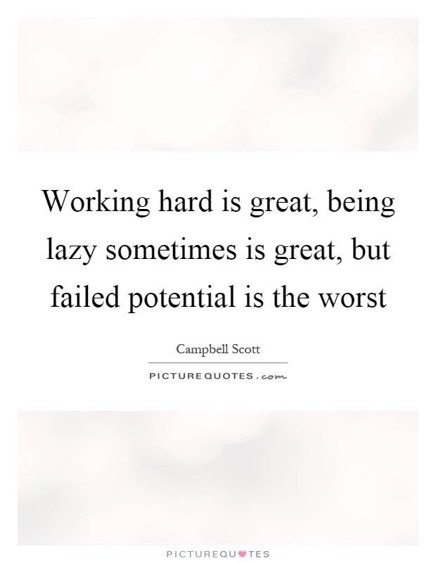Working hard is great, being lazy sometimes is great, but failed potential is the worst Picture Quote #1