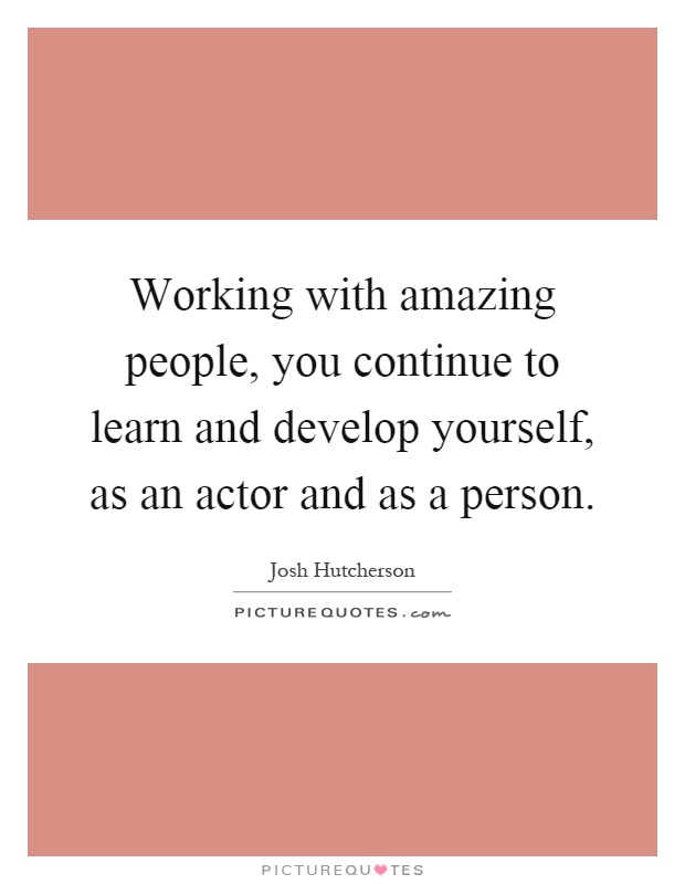 Working with amazing people, you continue to learn and develop yourself, as an actor and as a person Picture Quote #1