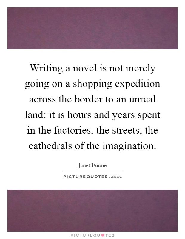 Writing a novel is not merely going on a shopping expedition across the border to an unreal land: it is hours and years spent in the factories, the streets, the cathedrals of the imagination Picture Quote #1
