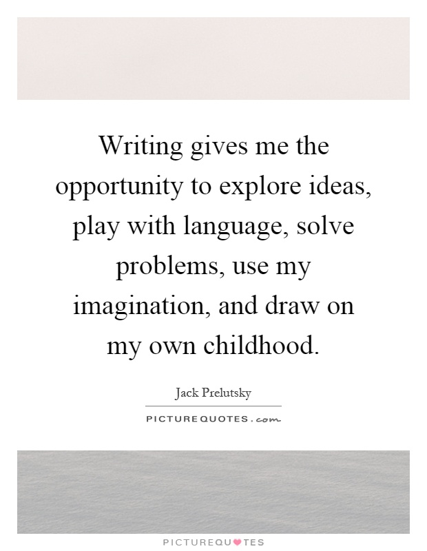 Writing gives me the opportunity to explore ideas, play with language, solve problems, use my imagination, and draw on my own childhood Picture Quote #1