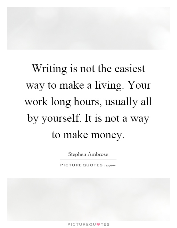 Writing is not the easiest way to make a living. Your work long hours, usually all by yourself. It is not a way to make money Picture Quote #1