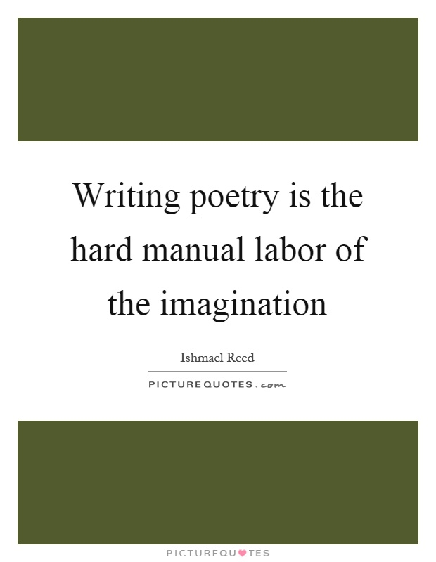 Writing poetry is the hard manual labor of the imagination Picture Quote #1