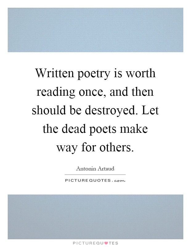 Written poetry is worth reading once, and then should be destroyed. Let the dead poets make way for others Picture Quote #1