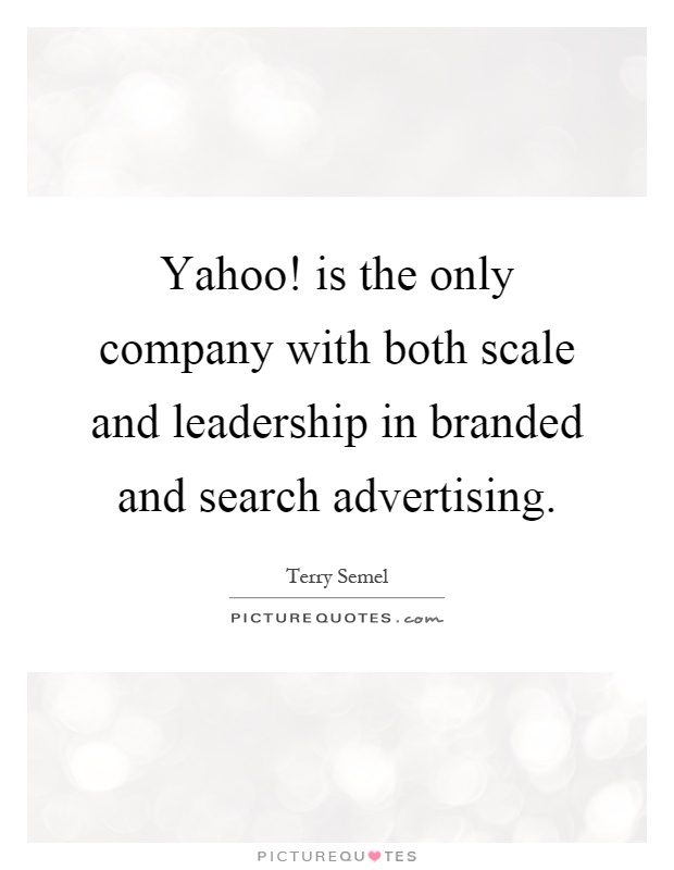 Yahoo! is the only company with both scale and leadership in branded and search advertising Picture Quote #1
