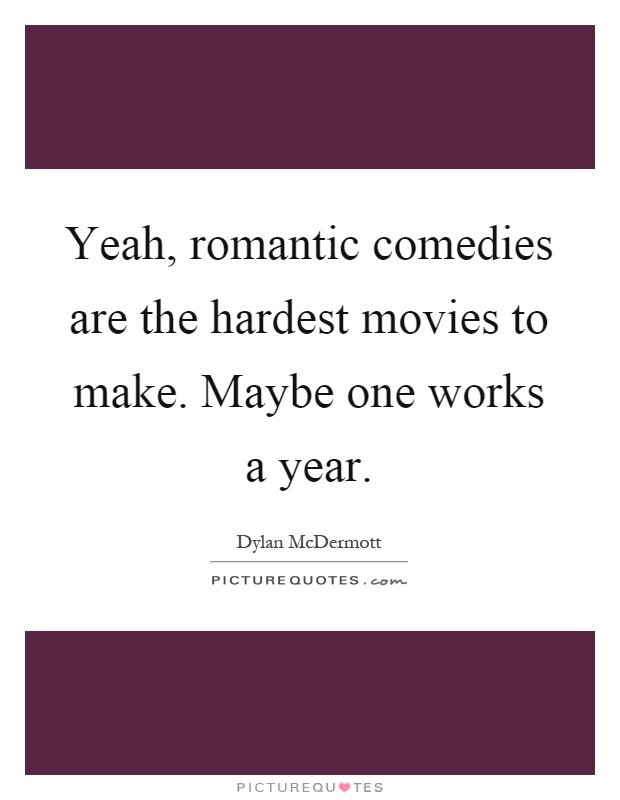 Yeah, romantic comedies are the hardest movies to make. Maybe one works a year Picture Quote #1