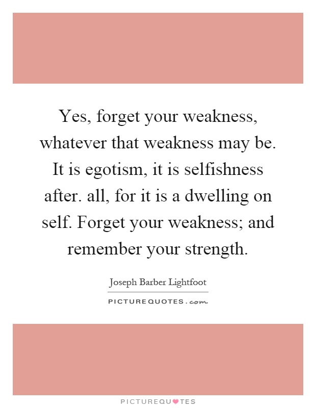 Yes, forget your weakness, whatever that weakness may be. It is egotism, it is selfishness after. all, for it is a dwelling on self. Forget your weakness; and remember your strength Picture Quote #1