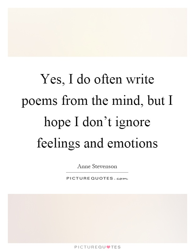 Yes, I do often write poems from the mind, but I hope I don't ignore feelings and emotions Picture Quote #1