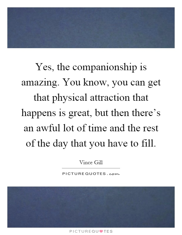 Yes, the companionship is amazing. You know, you can get ...