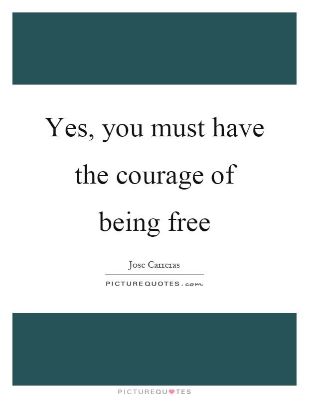 Yes, you must have the courage of being free Picture Quote #1