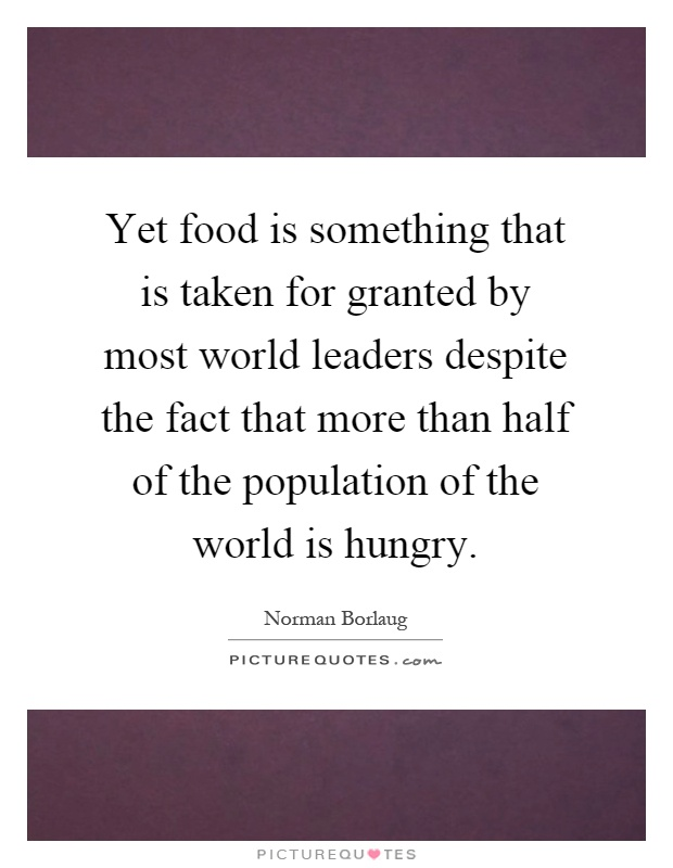 Yet food is something that is taken for granted by most world leaders despite the fact that more than half of the population of the world is hungry Picture Quote #1
