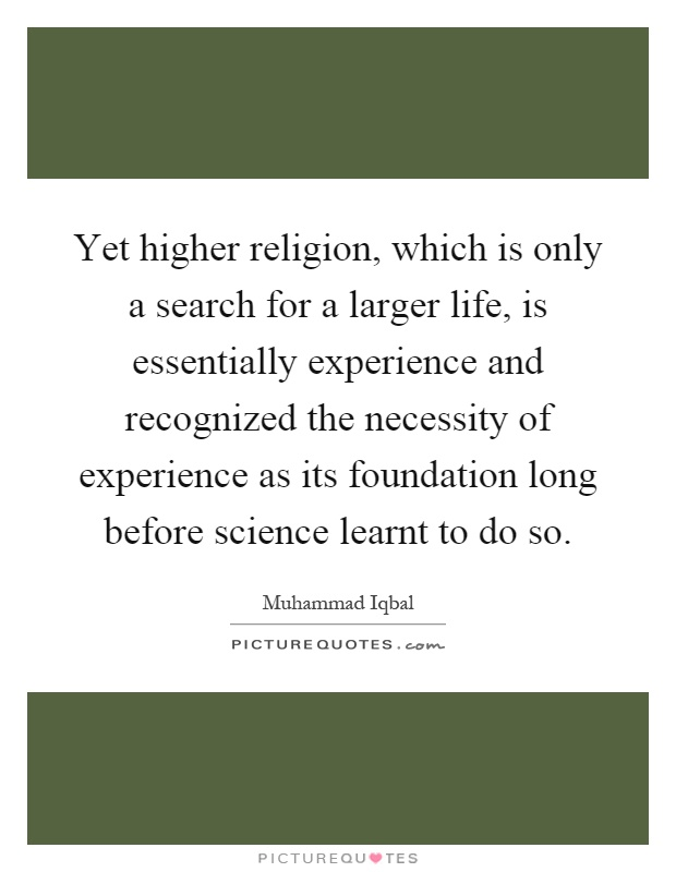 Yet higher religion, which is only a search for a larger life, is essentially experience and recognized the necessity of experience as its foundation long before science learnt to do so Picture Quote #1