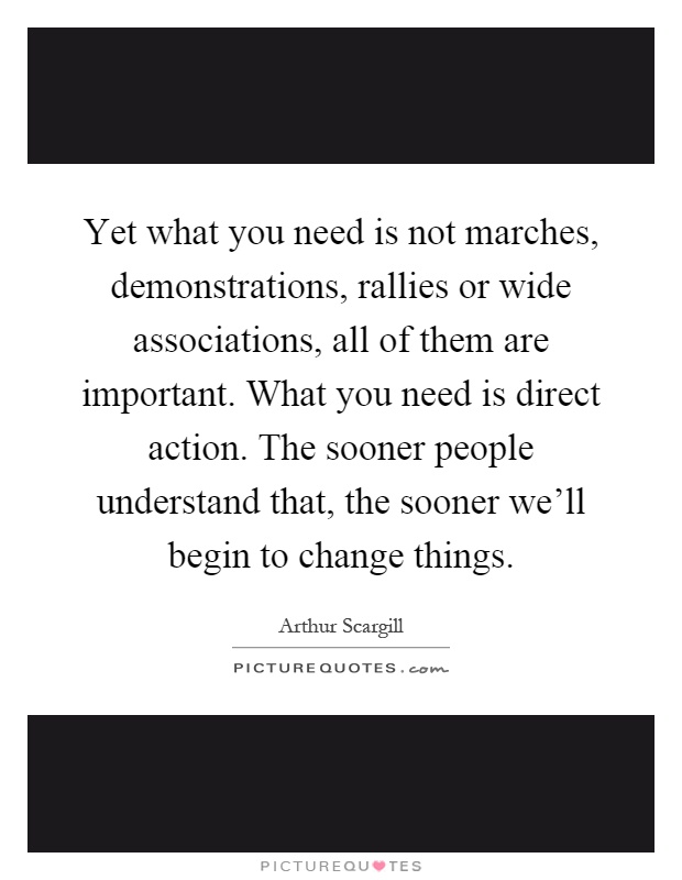 Yet what you need is not marches, demonstrations, rallies or wide associations, all of them are important. What you need is direct action. The sooner people understand that, the sooner we'll begin to change things Picture Quote #1