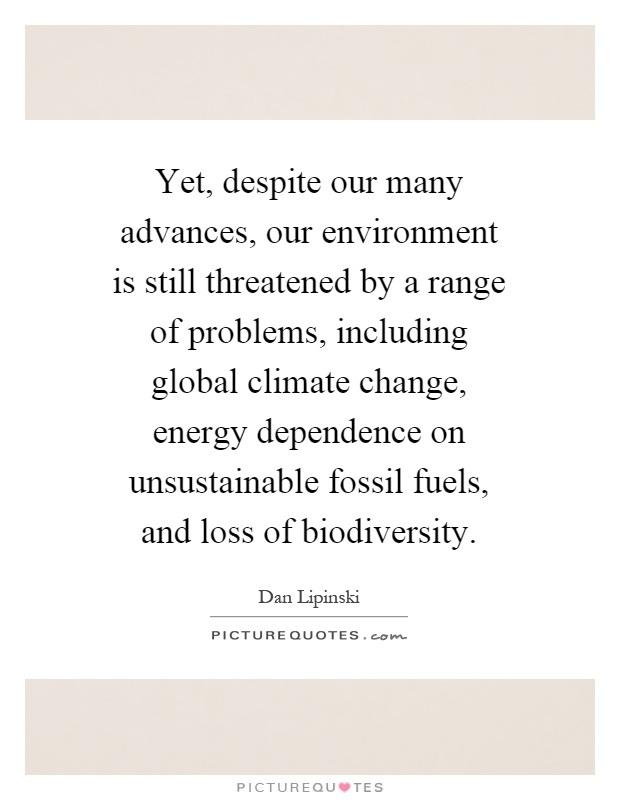 Yet, despite our many advances, our environment is still threatened by a range of problems, including global climate change, energy dependence on unsustainable fossil fuels, and loss of biodiversity Picture Quote #1