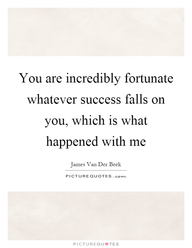 You are incredibly fortunate whatever success falls on you, which is what happened with me Picture Quote #1