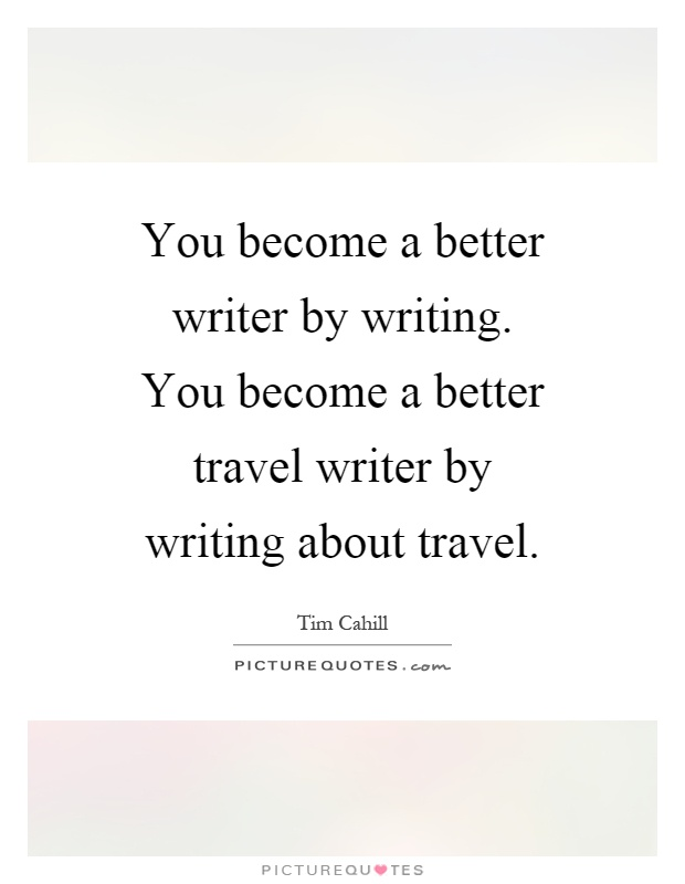 You become a better writer by writing. You become a better travel writer by writing about travel Picture Quote #1