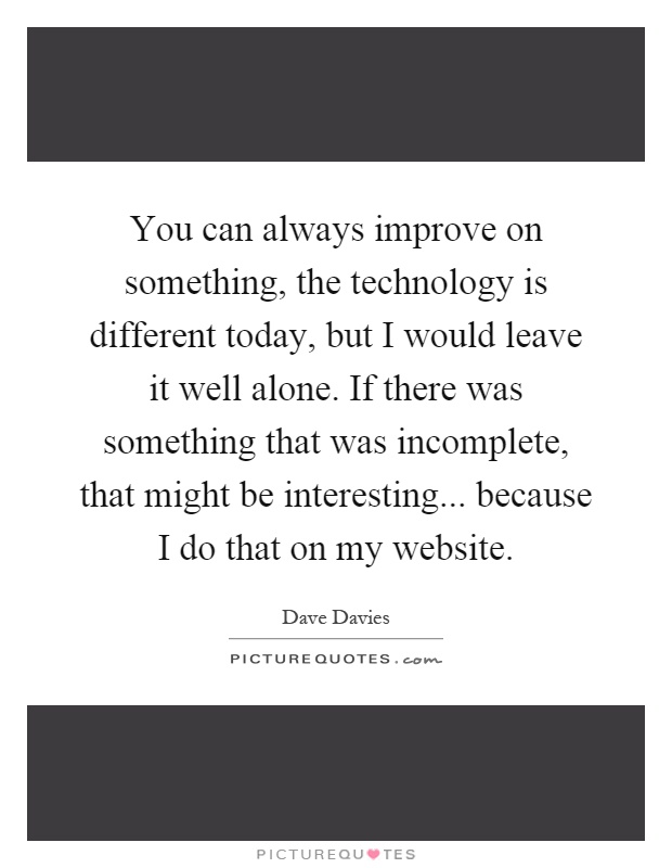 You can always improve on something, the technology is different today, but I would leave it well alone. If there was something that was incomplete, that might be interesting... because I do that on my website Picture Quote #1