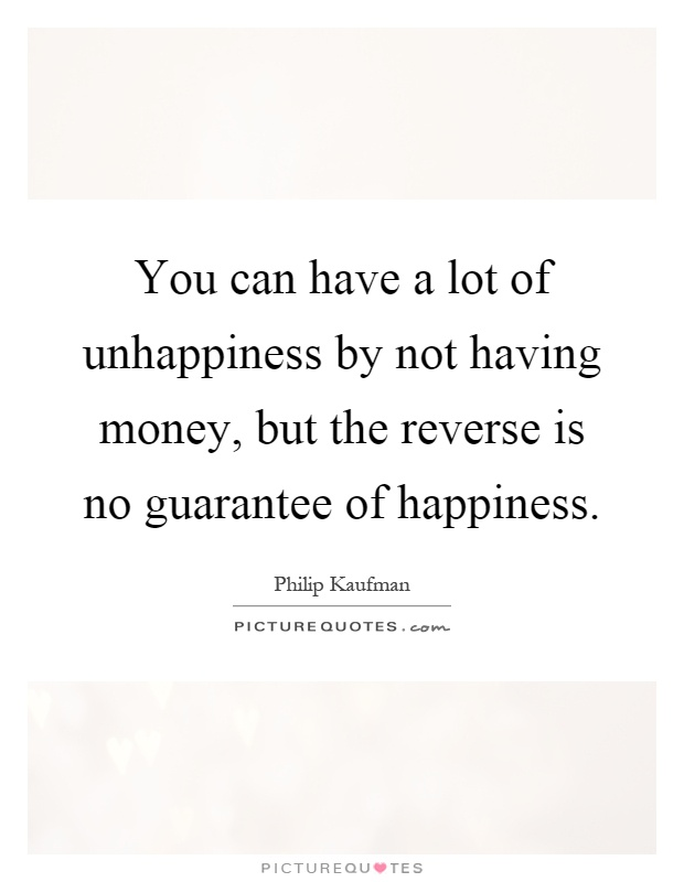 You can have a lot of unhappiness by not having money, but the reverse is no guarantee of happiness Picture Quote #1