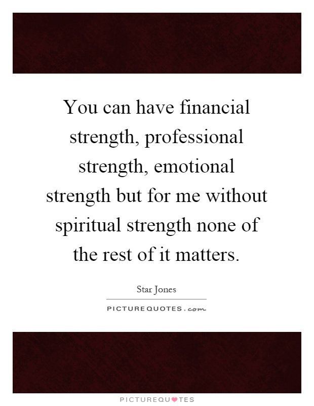 You can have financial strength, professional strength, emotional strength but for me without spiritual strength none of the rest of it matters Picture Quote #1