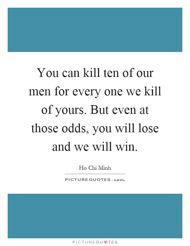 You can kill ten of our men for every one we kill of yours. But even at those odds, you will lose and we will win Picture Quote #1