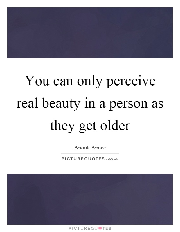 You can only perceive real beauty in a person as they get older Picture Quote #1