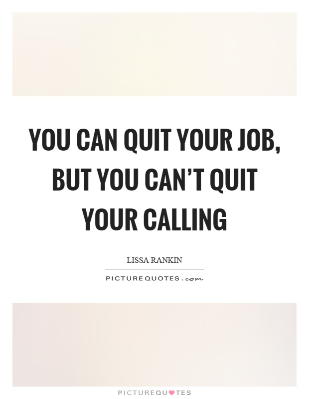 You can quit your job, but you can't quit your calling Picture Quote #1