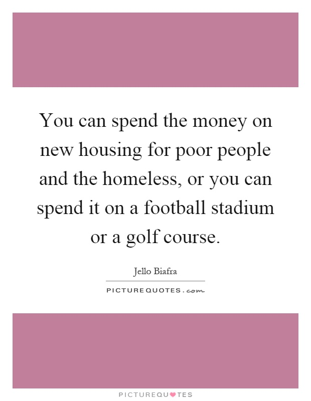 You can spend the money on new housing for poor people and the homeless, or you can spend it on a football stadium or a golf course Picture Quote #1