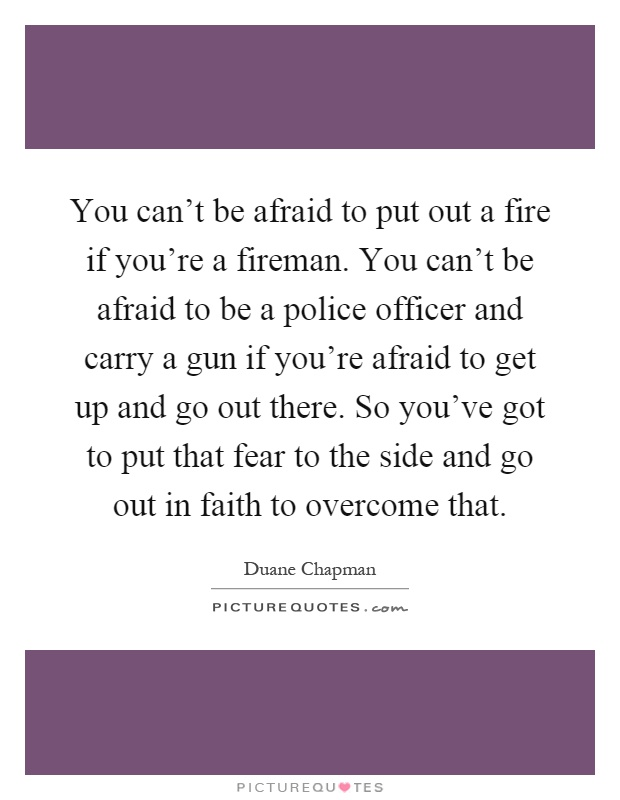 You can't be afraid to put out a fire if you're a fireman. You can't be afraid to be a police officer and carry a gun if you're afraid to get up and go out there. So you've got to put that fear to the side and go out in faith to overcome that Picture Quote #1