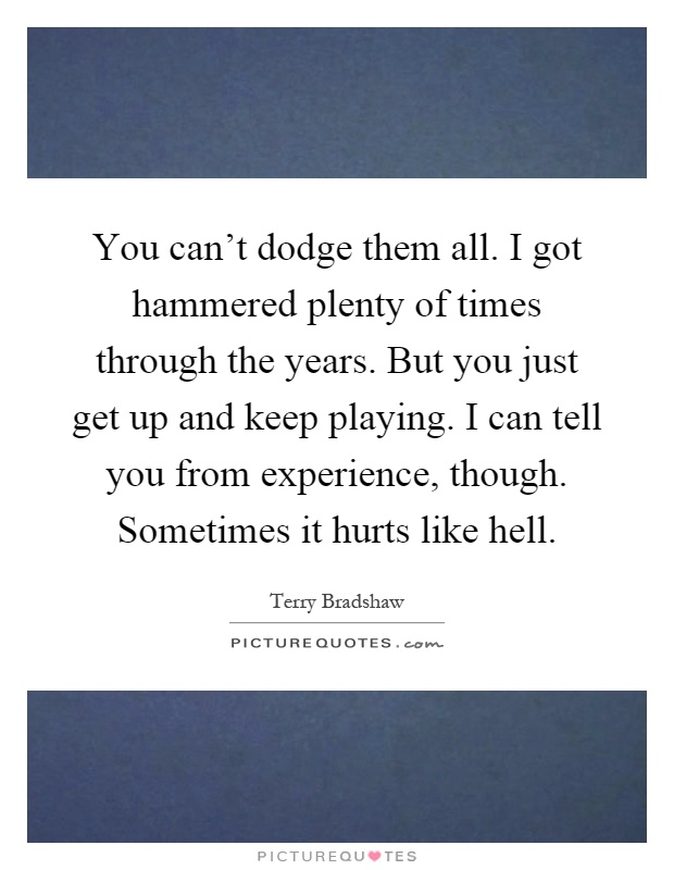 You can't dodge them all. I got hammered plenty of times through the years. But you just get up and keep playing. I can tell you from experience, though. Sometimes it hurts like hell Picture Quote #1