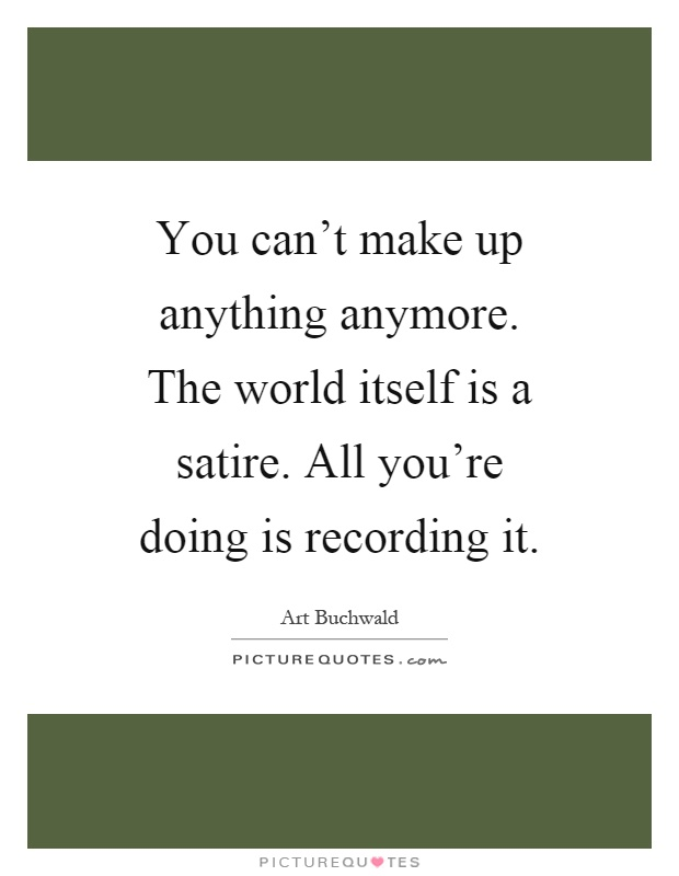 You can't make up anything anymore. The world itself is a satire. All you're doing is recording it Picture Quote #1