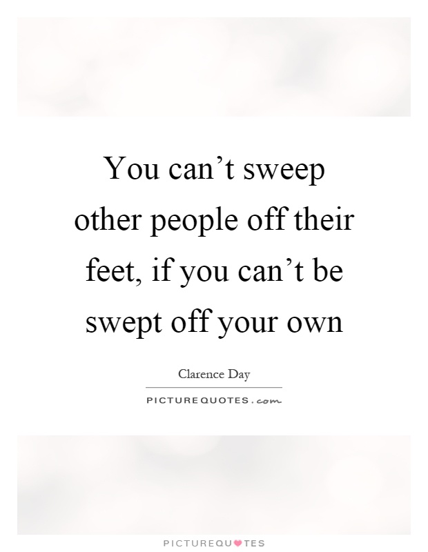 You can't sweep other people off their feet, if you can't be swept off your own Picture Quote #1