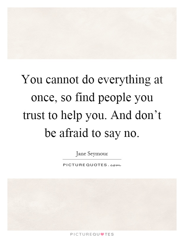 You cannot do everything at once, so find people you trust to help you. And don't be afraid to say no Picture Quote #1