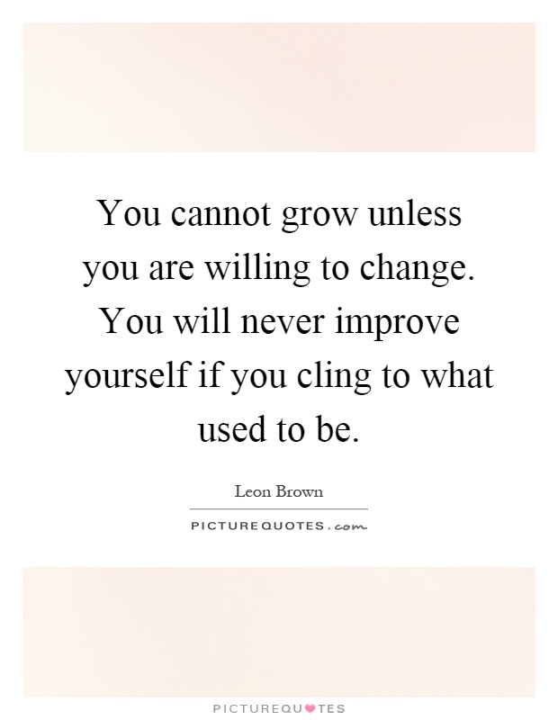 You cannot grow unless you are willing to change. You will never improve yourself if you cling to what used to be Picture Quote #1