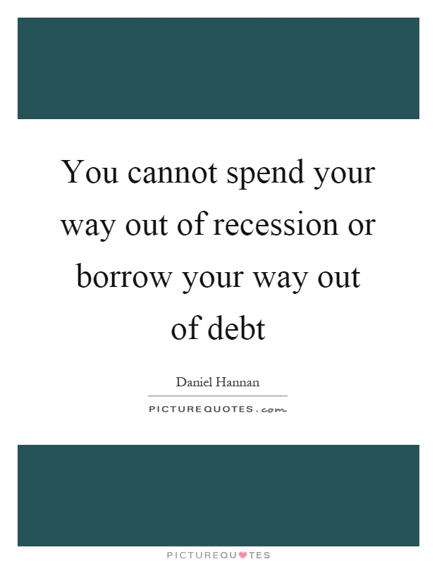 You cannot spend your way out of recession or borrow your way out of debt Picture Quote #1