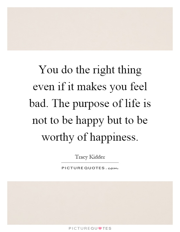 You do the right thing even if it makes you feel bad. The purpose of life is not to be happy but to be worthy of happiness Picture Quote #1