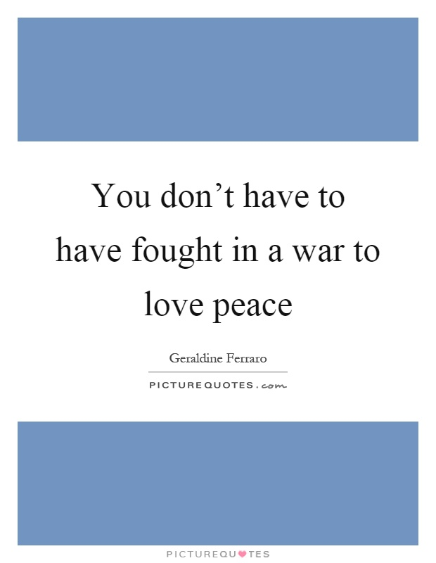 You don't have to have fought in a war to love peace Picture Quote #1