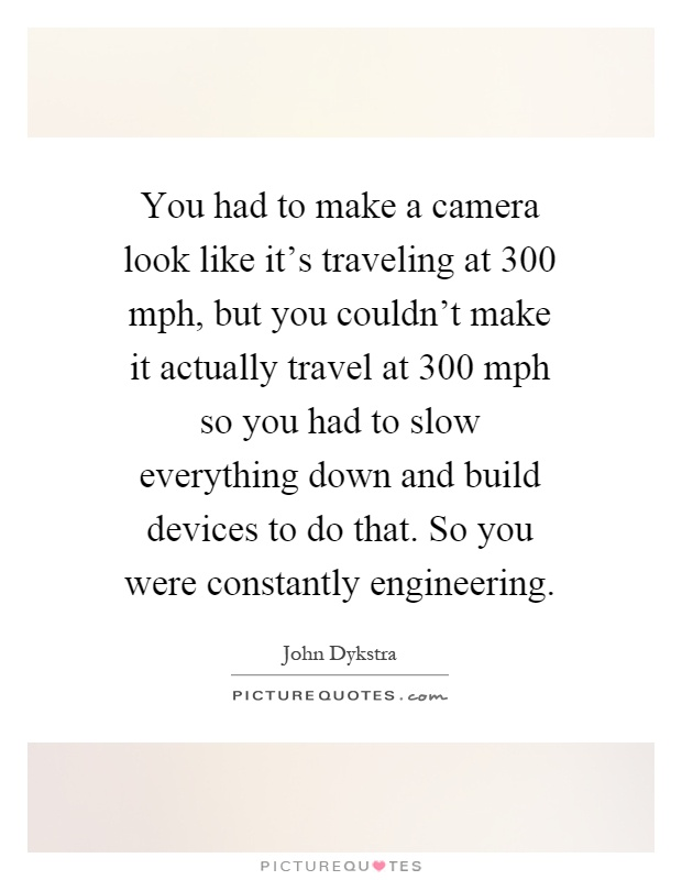 You had to make a camera look like it's traveling at 300 mph, but you couldn't make it actually travel at 300 mph so you had to slow everything down and build devices to do that. So you were constantly engineering Picture Quote #1