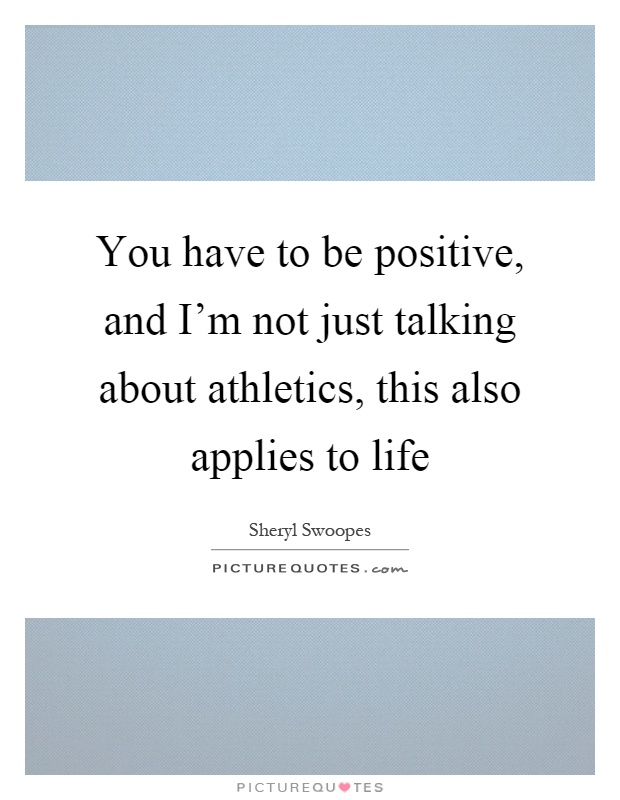 You have to be positive, and I'm not just talking about athletics, this also applies to life Picture Quote #1