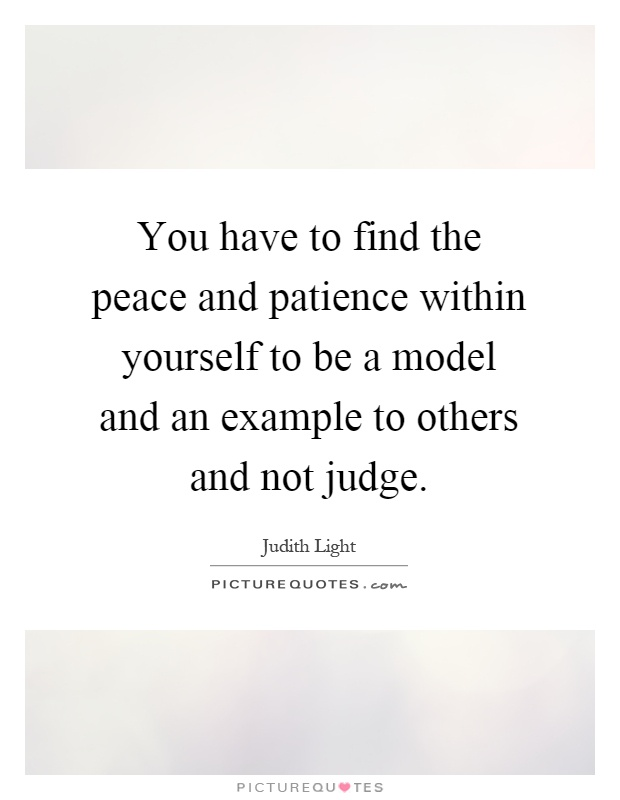 You have to find the peace and patience within yourself to be a model and an example to others and not judge Picture Quote #1