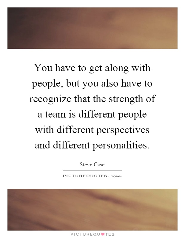 You have to get along with people, but you also have to recognize that the strength of a team is different people with different perspectives and different personalities Picture Quote #1