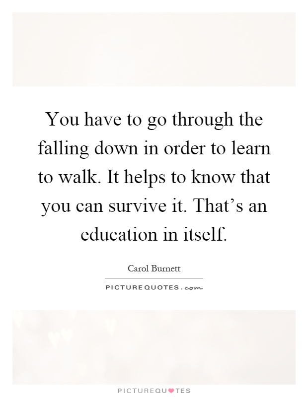 You have to go through the falling down in order to learn to walk. It helps to know that you can survive it. That's an education in itself Picture Quote #1