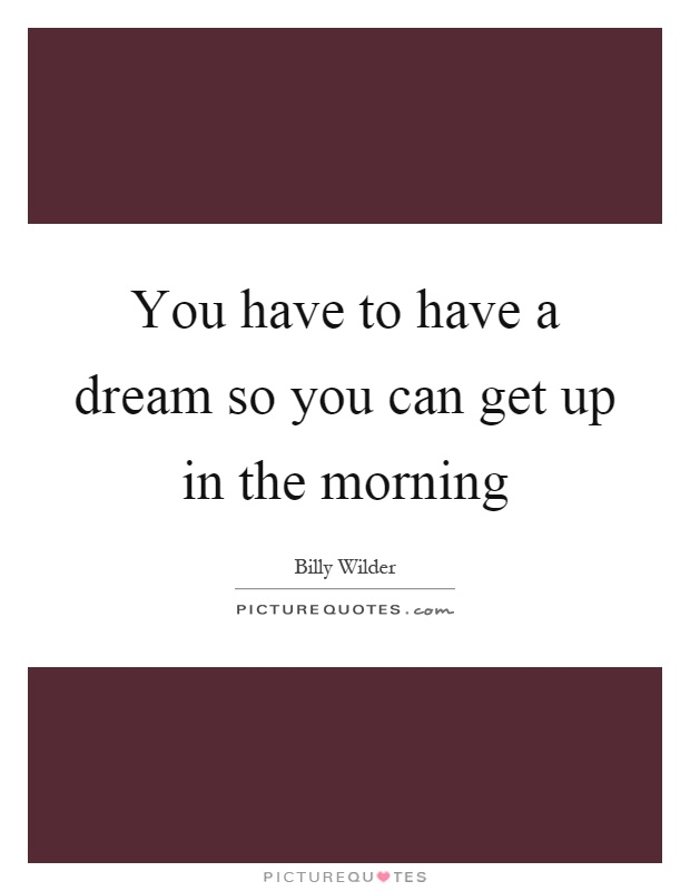You have to have a dream so you can get up in the morning Picture Quote #1