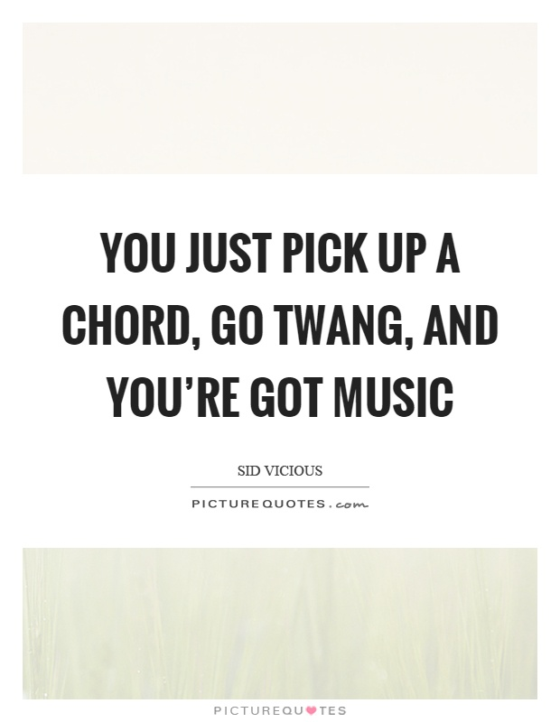 You just pick up a chord, go twang, and you're got music Picture Quote #1