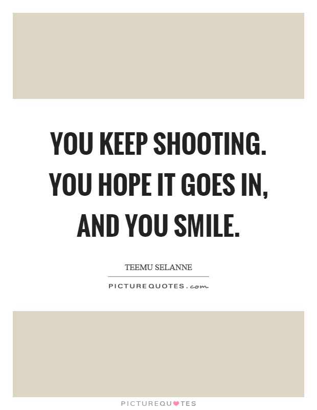 You keep shooting. You hope it goes in, and you smile Picture Quote #1