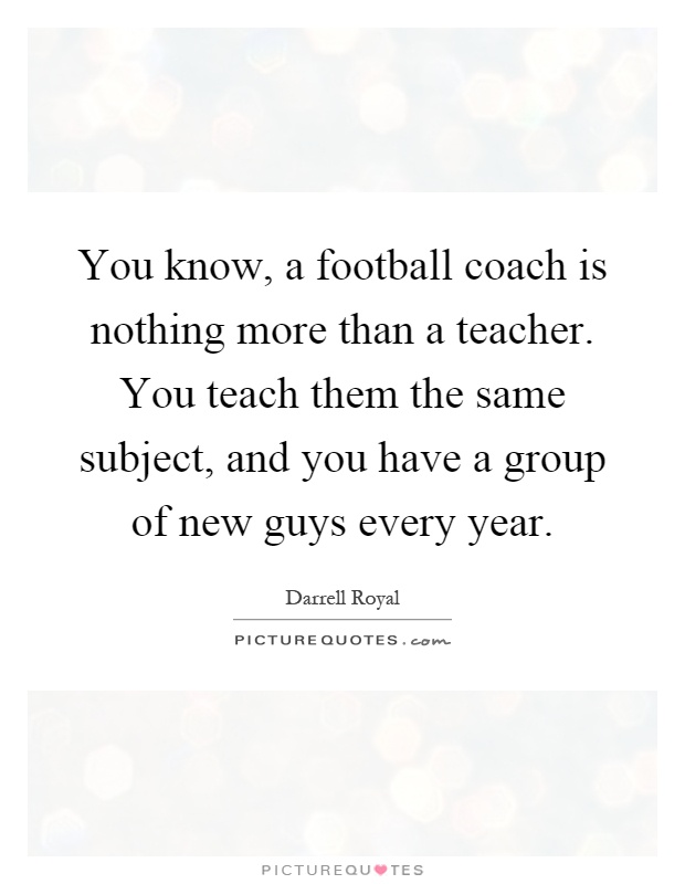 You know, a football coach is nothing more than a teacher. You teach them the same subject, and you have a group of new guys every year Picture Quote #1