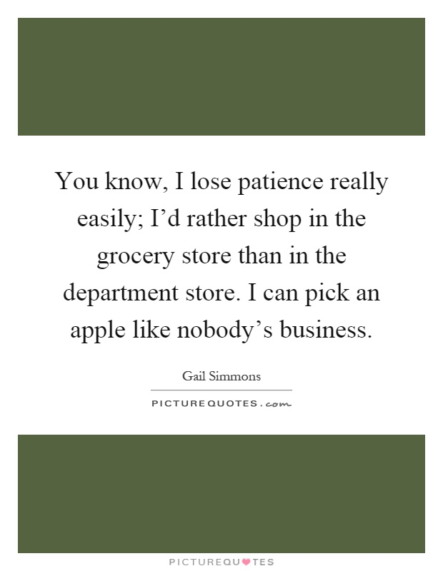 You know, I lose patience really easily; I'd rather shop in the grocery store than in the department store. I can pick an apple like nobody's business Picture Quote #1