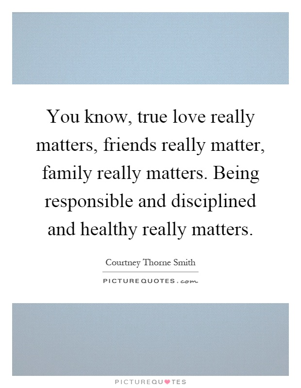 You know, true love really matters, friends really matter, family really matters. Being responsible and disciplined and healthy really matters Picture Quote #1