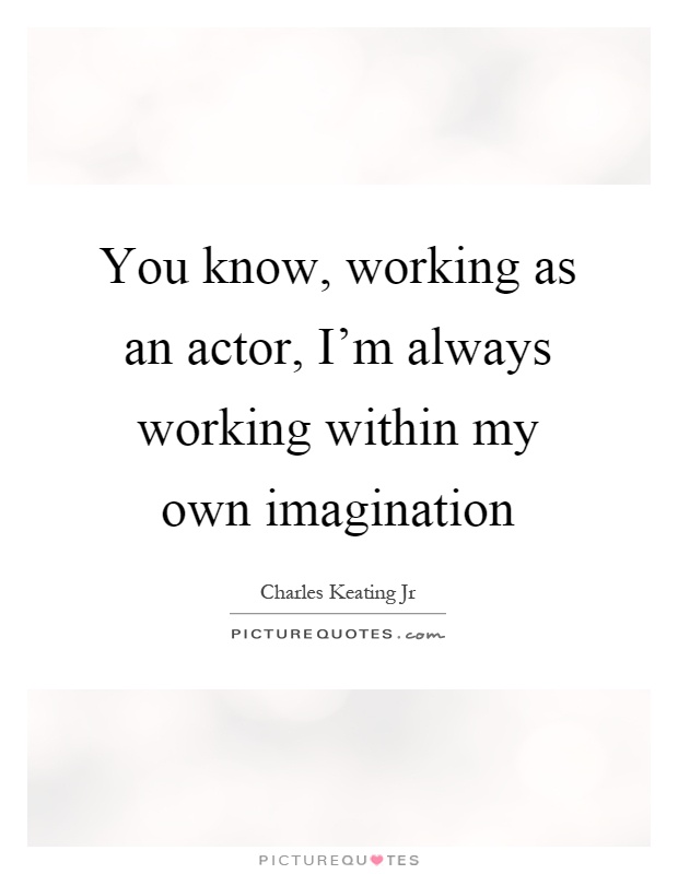 You know, working as an actor, I'm always working within my own imagination Picture Quote #1